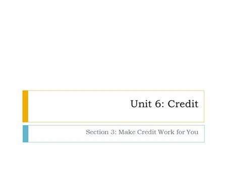 Unit 6: Credit Section 3: Make Credit Work for You.