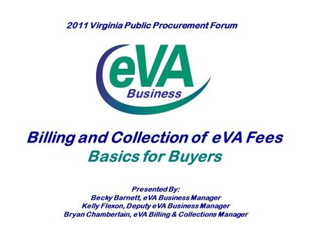 Business Billing and Collection of eVA Fees Basics for Buyers Presented By: Becky Barnett, eVA Business Manager Kelly Flexon, Deputy eVA Business Manager.