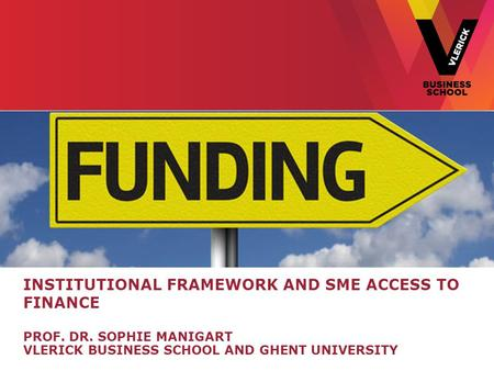 INSTITUTIONAL FRAMEWORK AND SME ACCESS TO FINANCE PROF. DR. SOPHIE MANIGART VLERICK BUSINESS SCHOOL AND GHENT UNIVERSITY.