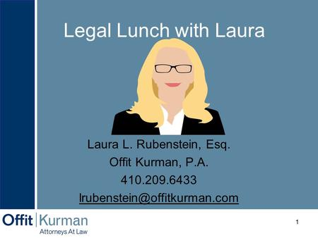 Legal Lunch with Laura a Laura L. Rubenstein, Esq. Offit Kurman, P.A. 410.209.6433 1.