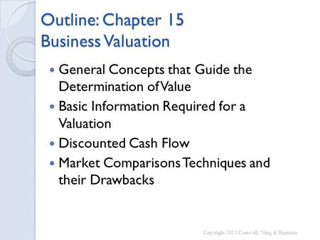 Outline: Chapter 15 Business Valuation General Concepts that Guide the Determination of Value Basic Information Required for a Valuation Discounted Cash.