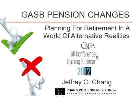 GASB PENSION CHANGES Planning For Retirement In A World Of Alternative Realities Jeffrey C. Chang.