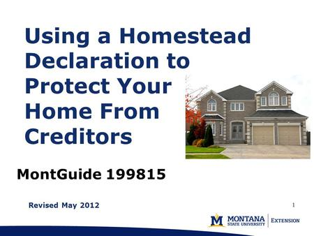 MontGuide 199815 Using a Homestead Declaration to Protect Your Home From Creditors Revised May 2012 1.