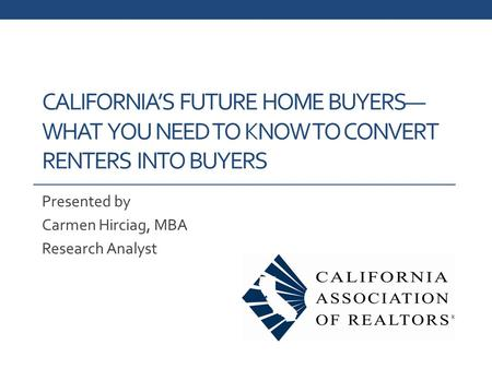CALIFORNIA'S FUTURE HOME BUYERS— WHAT YOU NEED TO KNOW TO CONVERT RENTERS INTO BUYERS Presented by Carmen Hirciag, MBA Research Analyst.