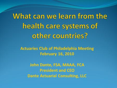 Actuaries Club of Philadelphia Meeting February 16, 2010 John Dante, FSA, MAAA, FCA President and CEO Dante Actuarial Consulting, LLC.