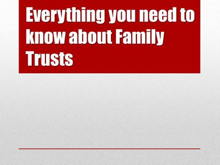 Everything you need to know about Family Trusts. Parties to a Trust Settlor Trustees Beneficiaries PART 1.