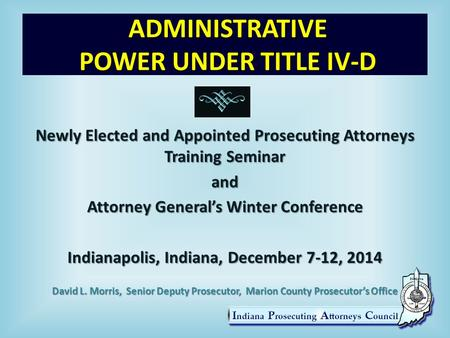 ADMINISTRATIVE POWER UNDER TITLE IV-D Newly Elected and Appointed Prosecuting Attorneys Training Seminar and Attorney General's Winter Conference Indianapolis,