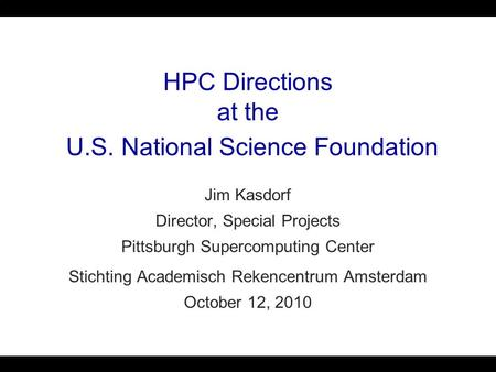 HPC Directions at the U.S. National Science Foundation Jim Kasdorf Director, Special Projects Pittsburgh Supercomputing Center Stichting Academisch Rekencentrum.