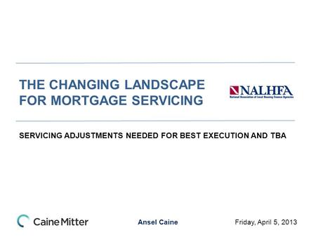 Ansel Caine THE CHANGING LANDSCAPE FOR MORTGAGE SERVICING SERVICING ADJUSTMENTS NEEDED FOR BEST EXECUTION AND TBA Friday, April 5, 2013.