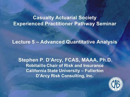 Casualty Actuarial Society Experienced Practitioner Pathway Seminar Lecture 5 – Advanced Quantitative Analysis Stephen P. D'Arcy, FCAS, MAAA, Ph.D. Robitaille.