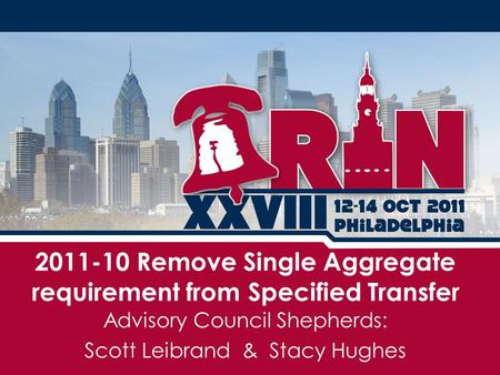 Advisory Council Shepherds: Scott Leibrand & Stacy Hughes 2011-10 Remove Single Aggregate requirement from Specified Transfer.
