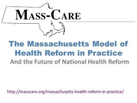 The Massachusetts Model of Health Reform in Practice  And the Future of National Health Reform.