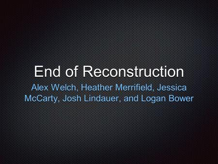 End of Reconstruction Alex Welch, Heather Merrifield, Jessica McCarty, Josh Lindauer, and Logan Bower.