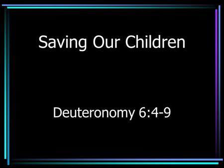 Saving Our Children Deuteronomy 6:4-9. Physical Harm Remember Three Mile Island (1979) Adults risk their lives.