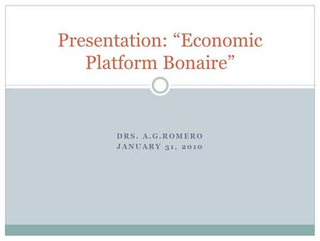 "DRS. A.G.ROMERO JANUARY 31, 2010 Presentation: ""Economic Platform Bonaire"""