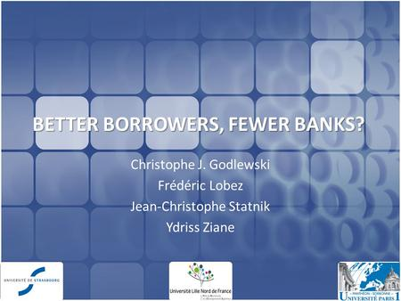 BETTER BORROWERS, FEWER BANKS? Christophe J. Godlewski Frédéric Lobez Jean-Christophe Statnik Ydriss Ziane 1.