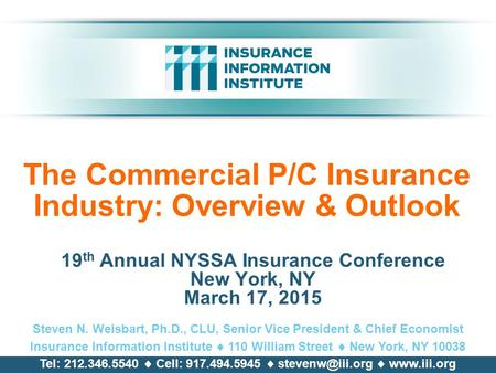 The Commercial P/C Insurance Industry: Overview & Outlook 19 th Annual NYSSA Insurance Conference New York, NY March 17, 2015 Steven N. Weisbart, Ph.D.,