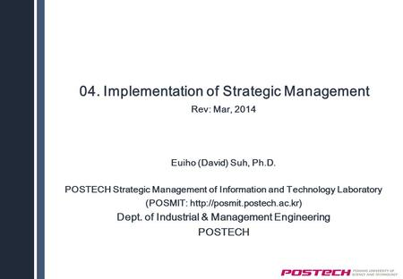 04. Implementation of Strategic Management Rev: Mar, 2014 Euiho (David) Suh, Ph.D. POSTECH Strategic Management of Information and Technology Laboratory.