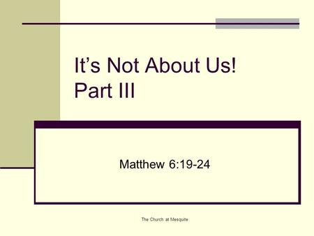The Church at Mesquite It's Not About Us! Part III Matthew 6:19-24.