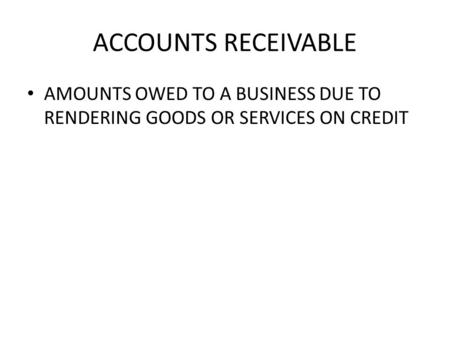 ACCOUNTS RECEIVABLE AMOUNTS OWED TO A BUSINESS DUE TO RENDERING GOODS OR SERVICES ON CREDIT.