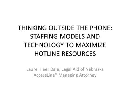 THINKING OUTSIDE THE PHONE: STAFFING MODELS AND TECHNOLOGY TO MAXIMIZE HOTLINE RESOURCES Laurel Heer Dale, Legal Aid of Nebraska AccessLine® Managing Attorney.