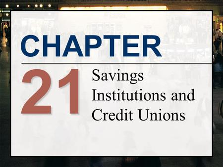 CHAPTER 21 Savings Institutions and Credit Unions.