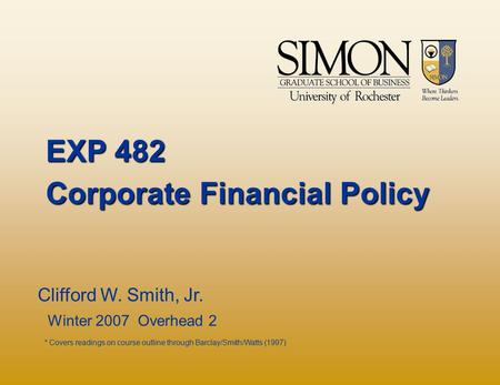 EXP 482 Corporate Financial Policy Clifford W. Smith, Jr. Winter 2007 Overhead 2 * Covers readings on course outline through Barclay/Smith/Watts (1997)