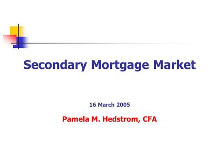 Secondary Mortgage Market 16 March 2005 Pamela M. Hedstrom, CFA.