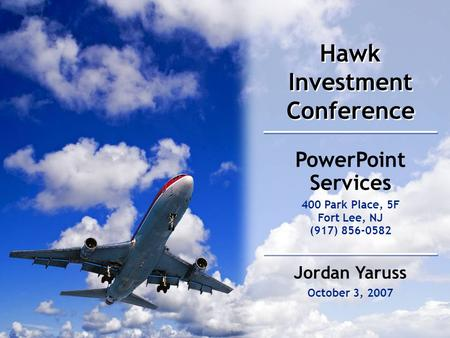 Hawk Investment Conference October 3, 2007 PowerPoint Services 400 Park Place, 5F Fort Lee, NJ (917) 856-0582 Jordan Yaruss.
