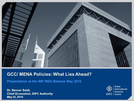 GCC/ MENA Policies: What Lies Ahead? Presentation at the IMF REO Release May 2010 Dr. Nasser Saidi, Chief Economist, DIFC Authority May 25, 2010.