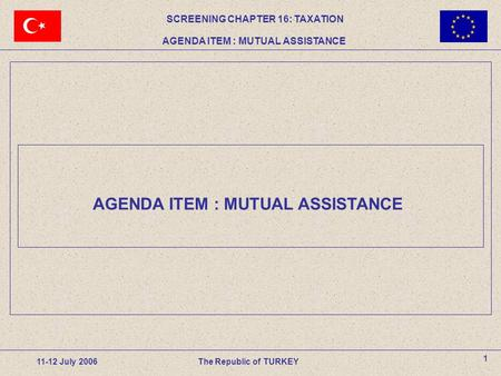 AGENDA ITEM : MUTUAL ASSISTANCE 1 11-12 July 2006The Republic of TURKEY SCREENING CHAPTER 16: TAXATION AGENDA ITEM : MUTUAL ASSISTANCE.