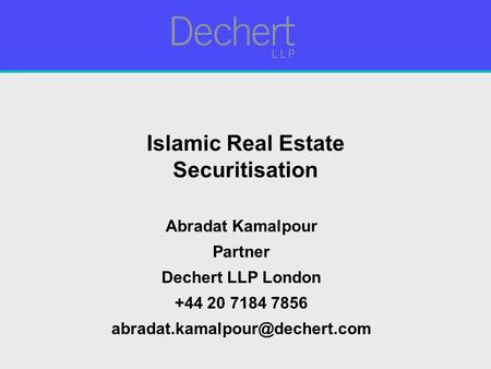Islamic Real Estate Securitisation Abradat Kamalpour Partner Dechert LLP London +44 20 7184 7856