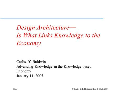 Slide 1 © Carliss Y. Baldwin and Kim B. Clark, 2004 Design Architecture — Is What Links Knowledge to the Economy Carliss Y. Baldwin Advancing Knowledge.