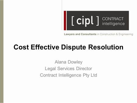 Cost Effective Dispute Resolution Alana Dowley Legal Services Director Contract Intelligence Pty Ltd.