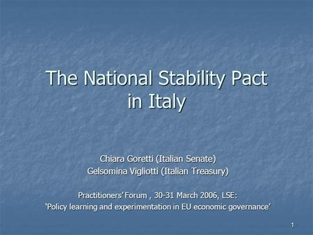 1 The National Stability Pact in Italy Chiara Goretti (Italian Senate) Gelsomina Vigliotti (Italian Treasury) Practitioners' Forum, 30-31 March 2006, LSE: