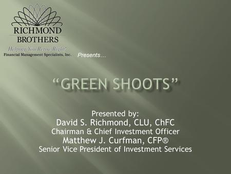 Presented by: David S. Richmond, CLU, ChFC Chairman & Chief Investment Officer Matthew J. Curfman, CFP® Senior Vice President of Investment Services Presents…