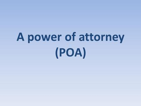 A power of attorney (POA). A Power of Attorney is a legal instrument that is used to delegate legal authority to another. The person who signs (or executes)