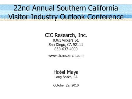 22nd Annual Southern California Visitor Industry Outlook Conference CIC Research, Inc. 8361 Vickers St. San Diego, CA 92111 858-637-4000 www.cicresearch.com.