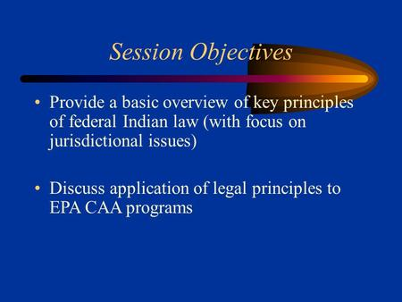 Session Objectives Provide a basic overview of key principles of federal Indian law (with focus on jurisdictional issues) Discuss application of legal.