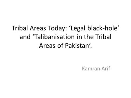 <strong>Tribal</strong> Areas Today: 'Legal black-hole' and 'Talibanisation in the <strong>Tribal</strong> Areas <strong>of</strong> Pakistan'. Kamran Arif.