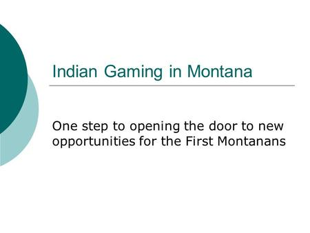 Indian Gaming in Montana One step to opening the door to new opportunities for the First Montanans.