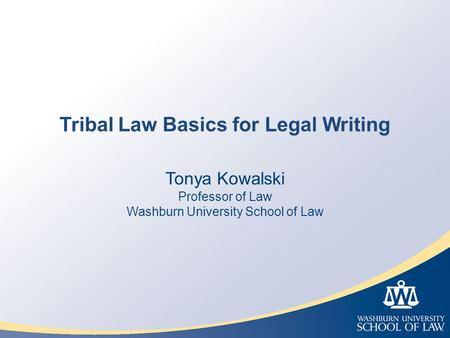 Tribal Law Basics for Legal Writing Tonya Kowalski Professor of Law Washburn University School of Law.