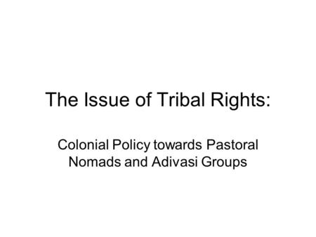 The Issue of Tribal Rights: Colonial Policy towards Pastoral Nomads and Adivasi Groups.