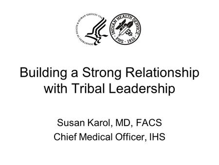 Building a Strong Relationship with Tribal Leadership Susan Karol, MD, FACS Chief Medical Officer, IHS.