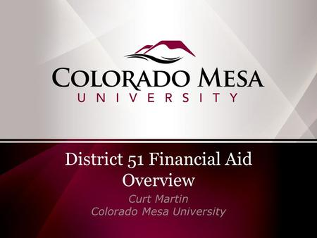 District 51 Financial Aid Overview Curt Martin Colorado Mesa University.