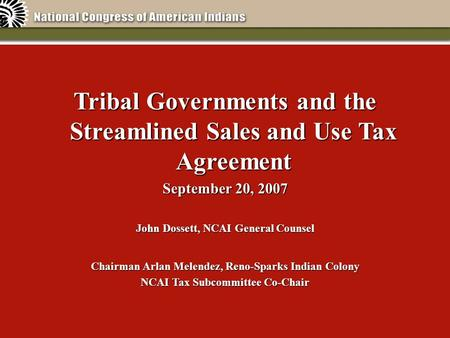 Tribal Governments and the Streamlined Sales and Use Tax Agreement September 20, 2007 John Dossett, NCAI General Counsel Chairman Arlan Melendez, Reno-Sparks.