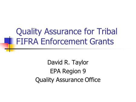 Quality Assurance for Tribal FIFRA Enforcement Grants David R. Taylor EPA Region 9 Quality Assurance Office.