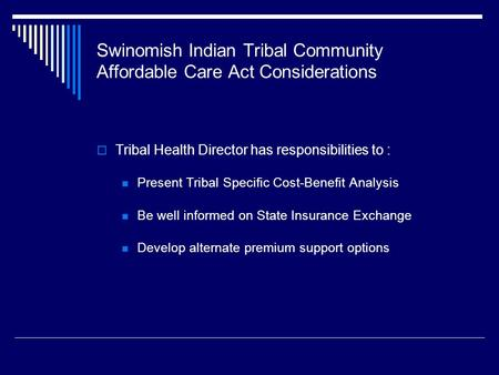 Swinomish Indian Tribal Community Affordable Care Act Considerations  Tribal Health Director has responsibilities to : Present Tribal Specific Cost-Benefit.