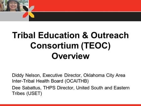 Tribal Education & Outreach Consortium (TEOC) Overview Diddy Nelson, Executive Director, Oklahoma City Area Inter-Tribal Health Board (OCAITHB) Dee Sabattus,