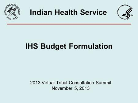 IHS Budget Formulation Indian Health Service 2013 Virtual Tribal Consultation Summit November 5, 2013.